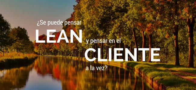 Se puede pensar Lean y pensar en el cliente a la vez